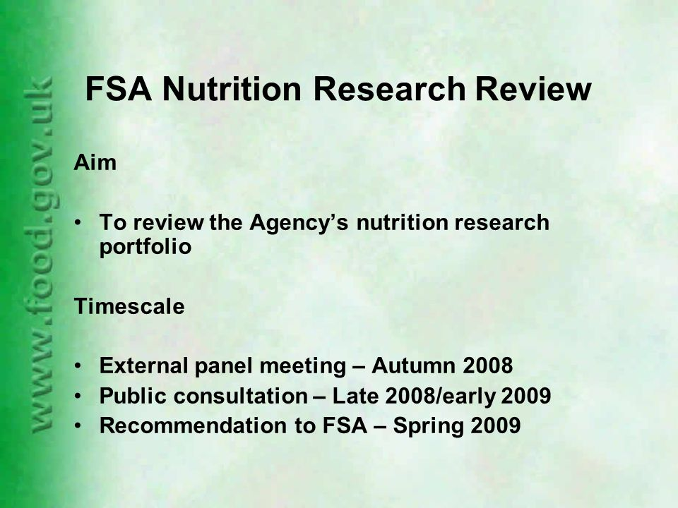 FSA Nutrition Research Review Aim To review the Agency's nutrition research portfolio Timescale External panel meeting – Autumn 2008 Public consultation – Late 2008/early 2009 Recommendation to FSA – Spring 2009