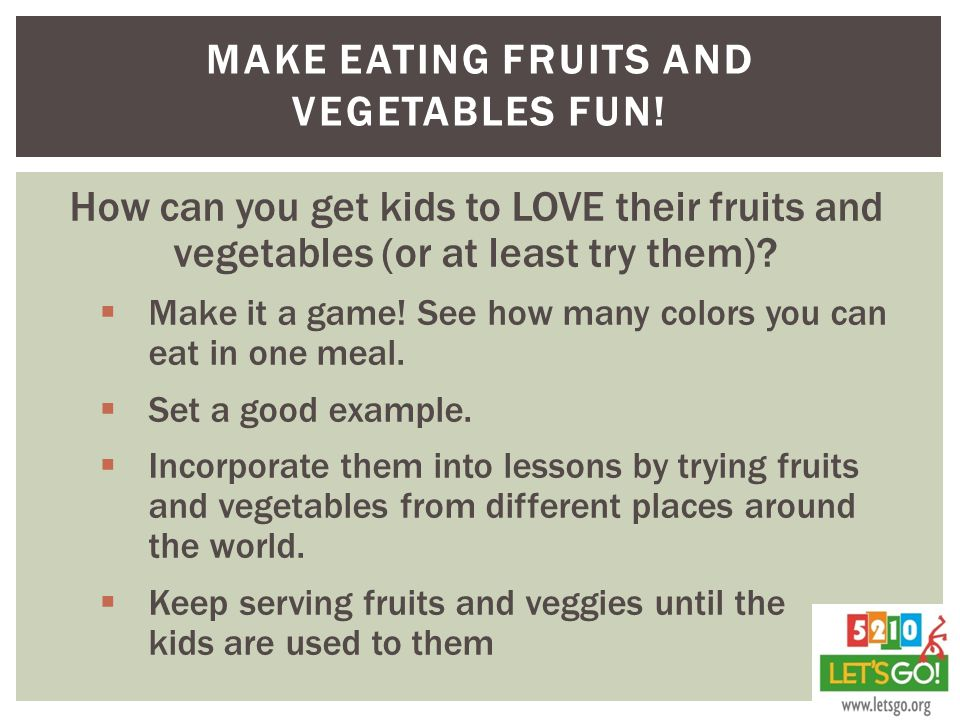 MAKE EATING FRUITS AND VEGETABLES FUN.