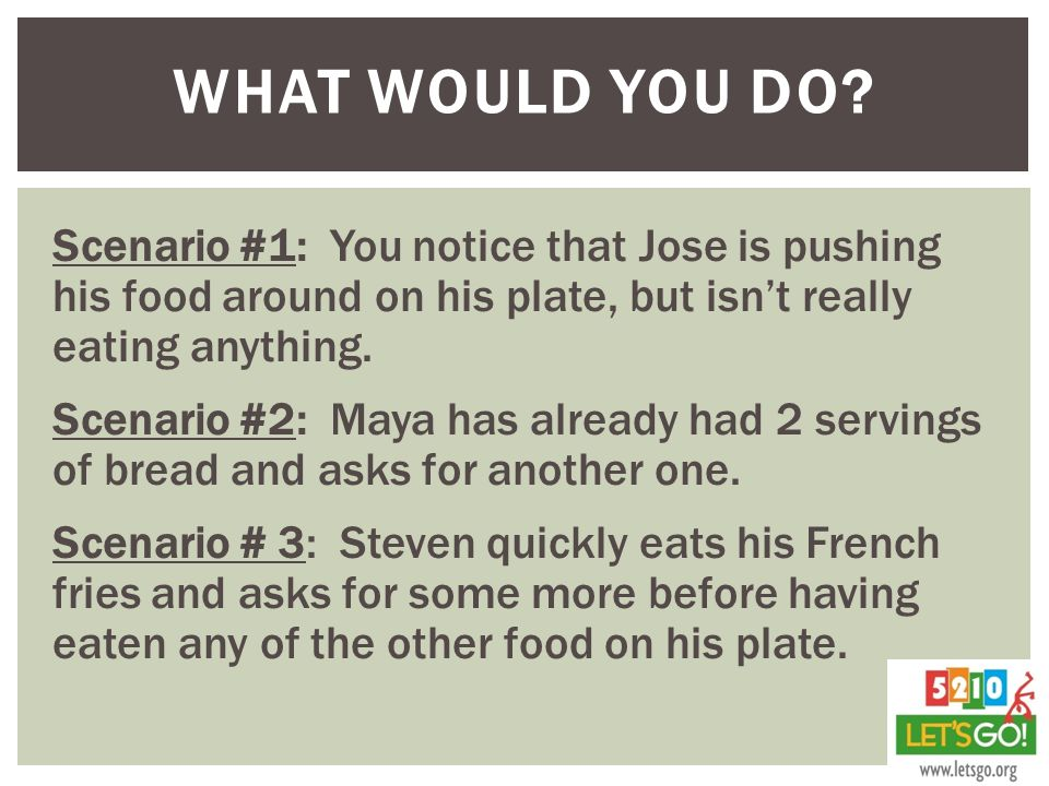 Scenario #1: You notice that Jose is pushing his food around on his plate, but isn't really eating anything.