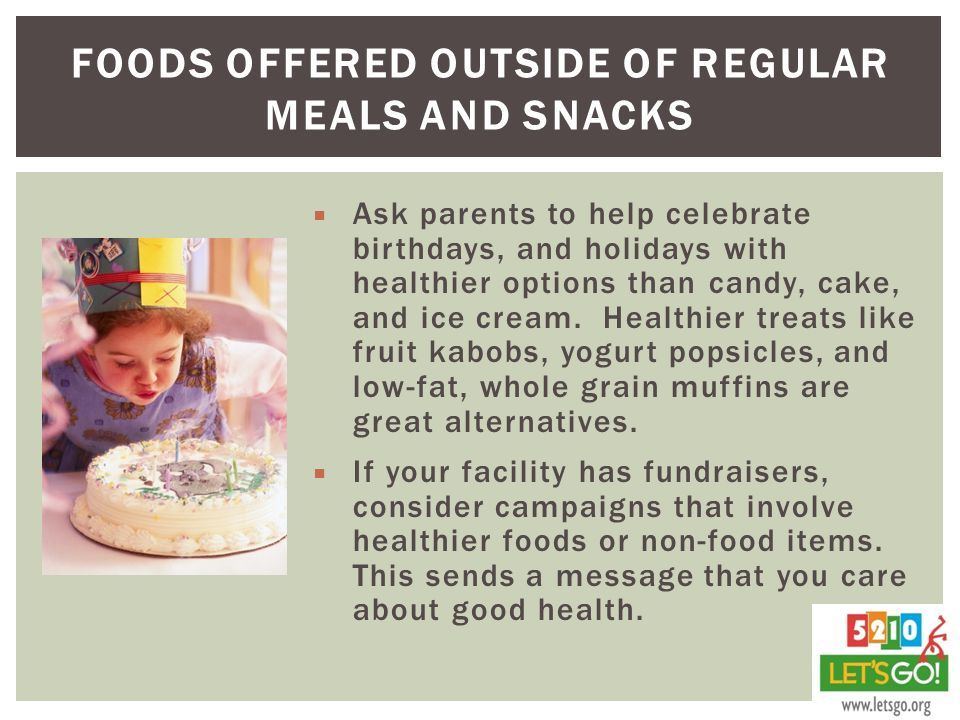 FOODS OFFERED OUTSIDE OF REGULAR MEALS AND SNACKS  Ask parents to help celebrate birthdays, and holidays with healthier options than candy, cake, and ice cream.