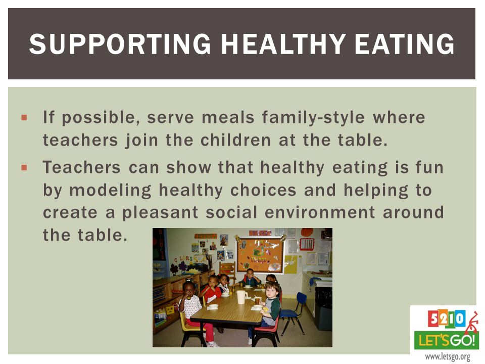SUPPORTING HEALTHY EATING  If possible, serve meals family-style where teachers join the children at the table.
