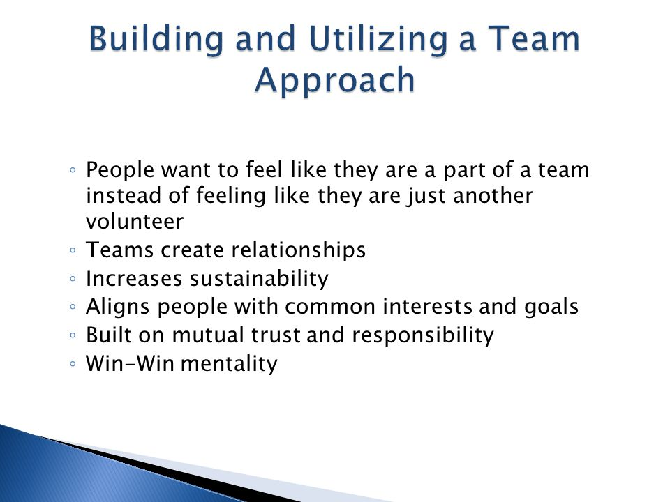 ◦ People want to feel like they are a part of a team instead of feeling like they are just another volunteer ◦ Teams create relationships ◦ Increases sustainability ◦ Aligns people with common interests and goals ◦ Built on mutual trust and responsibility ◦ Win-Win mentality