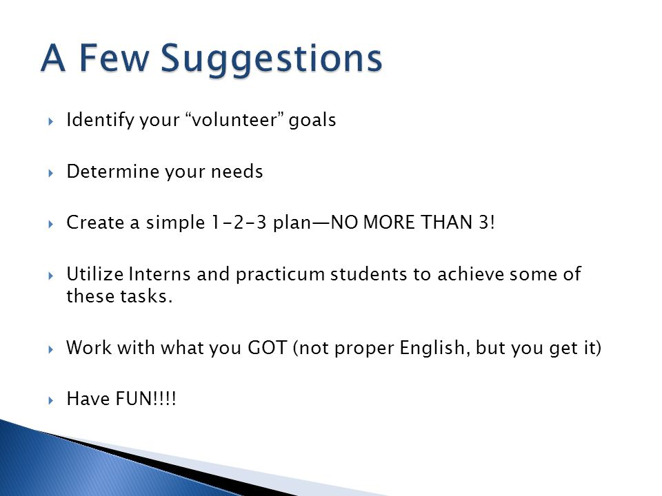  Identify your volunteer goals  Determine your needs  Create a simple 1-2-3 plan—NO MORE THAN 3.