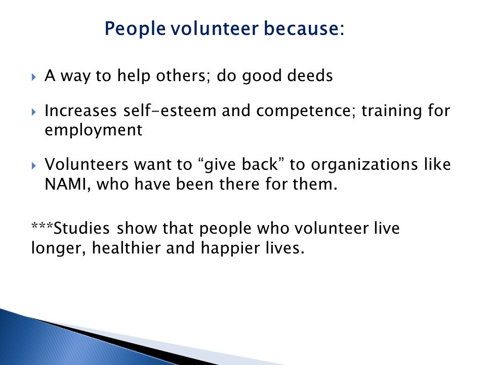  A way to help others; do good deeds  Increases self-esteem and competence; training for employment  Volunteers want to give back to organizations like NAMI, who have been there for them.