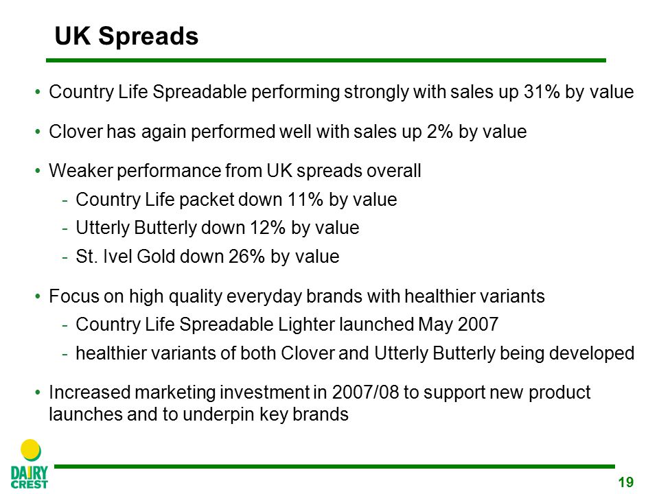 19 UK Spreads Country Life Spreadable performing strongly with sales up 31% by value Clover has again performed well with sales up 2% by value Weaker performance from UK spreads overall -Country Life packet down 11% by value -Utterly Butterly down 12% by value -St.