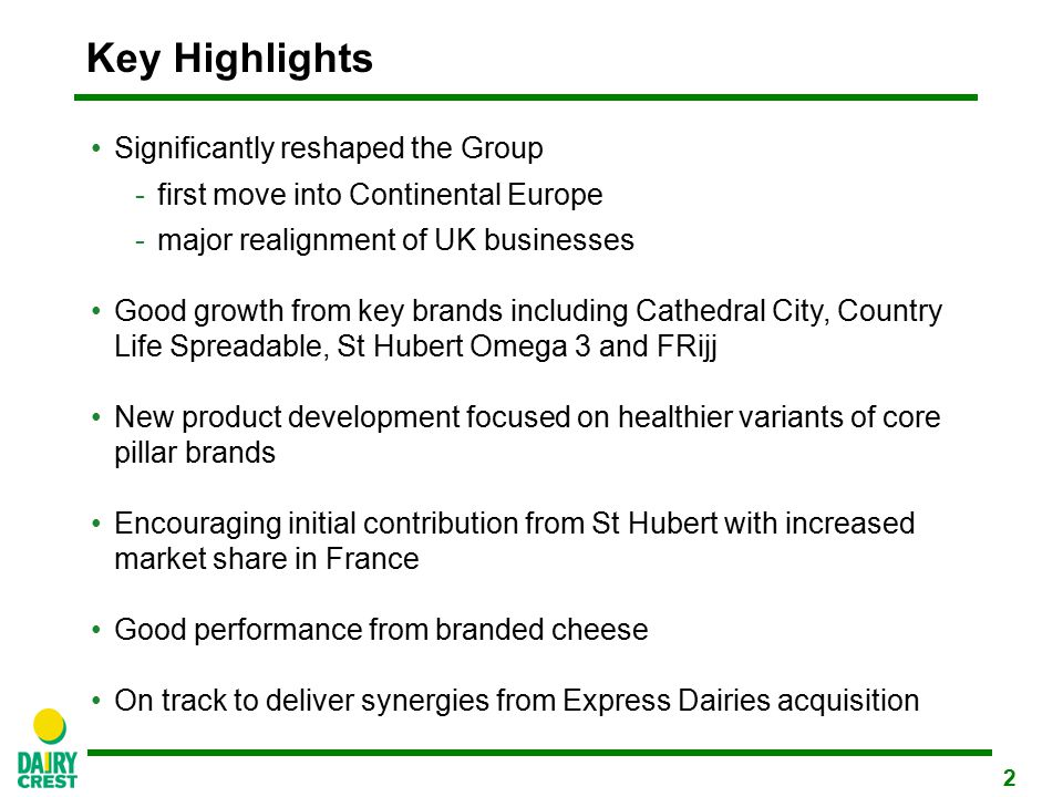 2 Key Highlights Significantly reshaped the Group -first move into Continental Europe -major realignment of UK businesses Good growth from key brands including Cathedral City, Country Life Spreadable, St Hubert Omega 3 and FRijj New product development focused on healthier variants of core pillar brands Encouraging initial contribution from St Hubert with increased market share in France Good performance from branded cheese On track to deliver synergies from Express Dairies acquisition