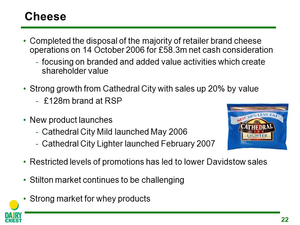 22 Cheese Completed the disposal of the majority of retailer brand cheese operations on 14 October 2006 for £58.3m net cash consideration  focusing on branded and added value activities which create shareholder value Strong growth from Cathedral City with sales up 20% by value  £128m brand at RSP New product launches -Cathedral City Mild launched May 2006 -Cathedral City Lighter launched February 2007 Restricted levels of promotions has led to lower Davidstow sales Stilton market continues to be challenging Strong market for whey products
