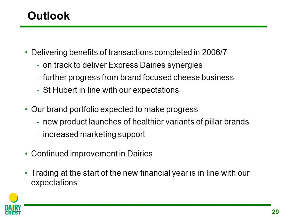 29 Outlook Delivering benefits of transactions completed in 2006/7  on track to deliver Express Dairies synergies  further progress from brand focused cheese business  St Hubert in line with our expectations Our brand portfolio expected to make progress -new product launches of healthier variants of pillar brands -increased marketing support Continued improvement in Dairies Trading at the start of the new financial year is in line with our expectations