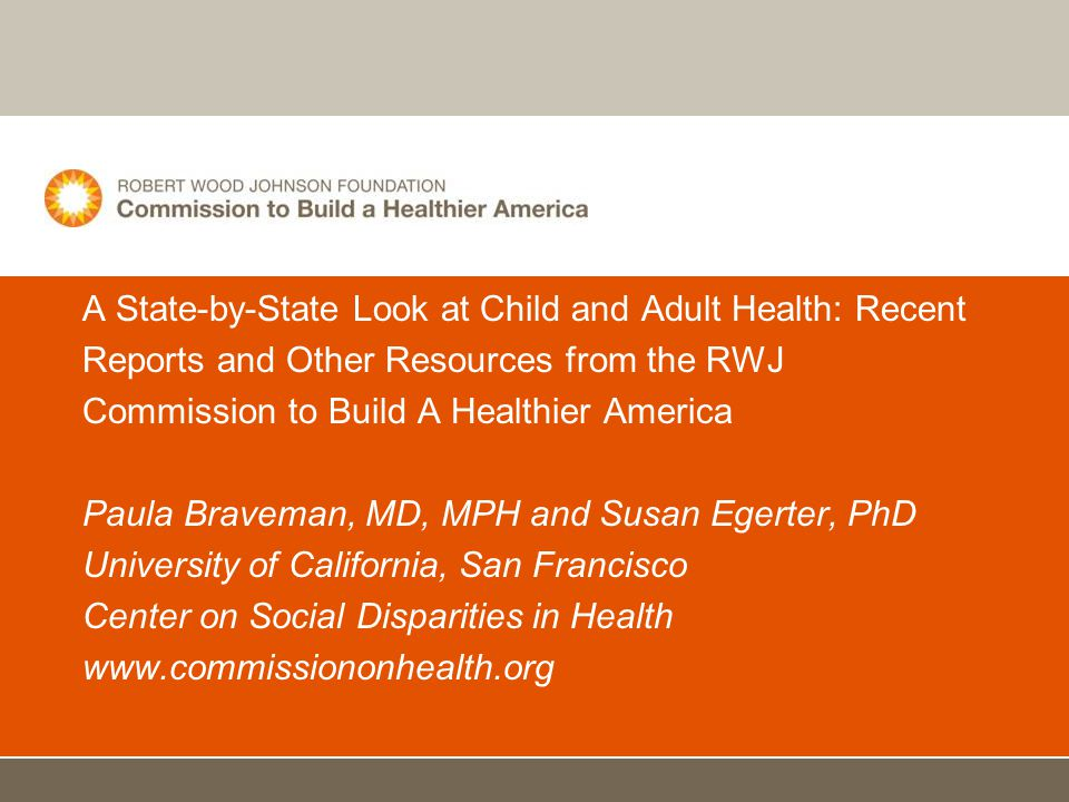 A State-by-State Look at Child and Adult Health: Recent Reports and Other Resources from the RWJ Commission to Build A Healthier America Paula Braveman, MD, MPH and Susan Egerter, PhD University of California, San Francisco Center on Social Disparities in Health www.commissiononhealth.org