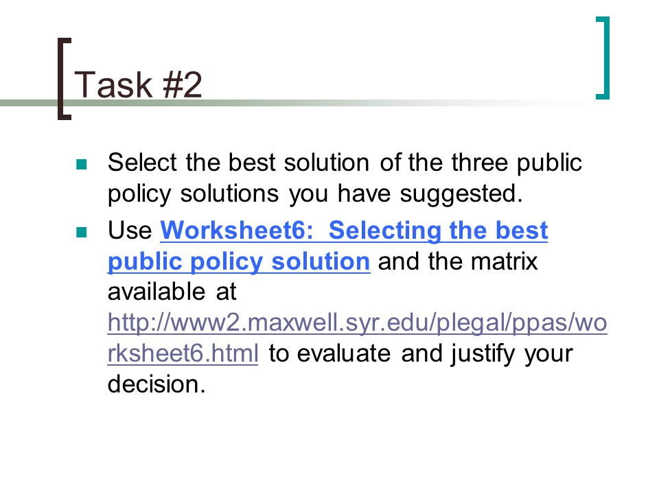 Task #2 Select the best solution of the three public policy solutions you have suggested. Use Worksheet6: Selecting the best public policy solution an