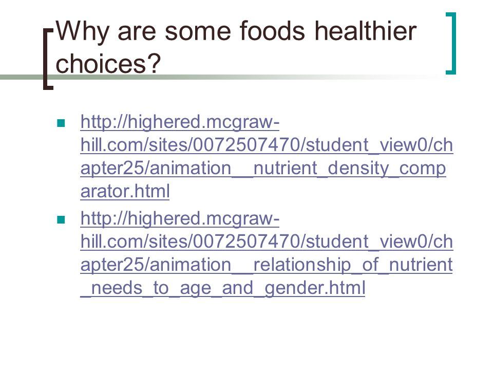 Why are some foods healthier choices? http://highered.mcgraw- hill.com/sites/0072507470/student_view0/ch apter25/animation__nutrient_density_comp arat
