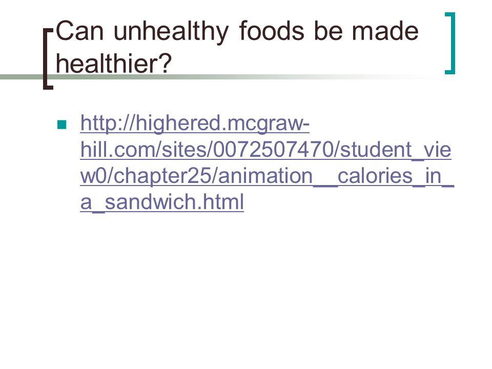 Can unhealthy foods be made healthier? http://highered.mcgraw- hill.com/sites/0072507470/student_vie w0/chapter25/animation__calories_in_ a_sandwich.h