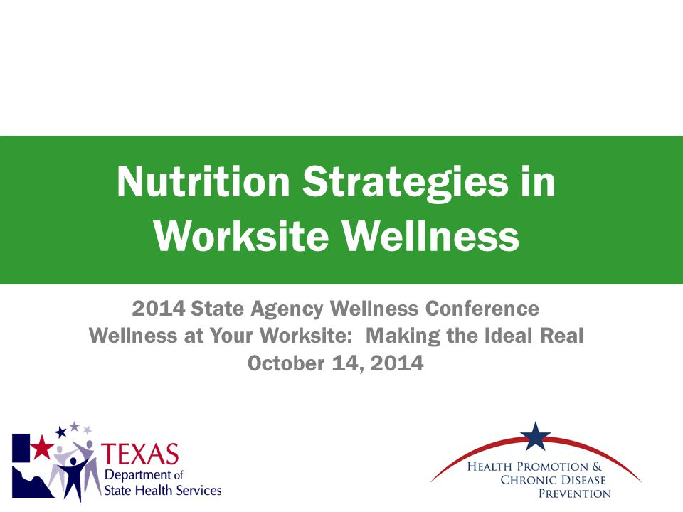 Nutrition Strategies in Worksite Wellness 2014 State Agency Wellness Conference Wellness at Your Worksite: Making the Ideal Real October 14, 2014