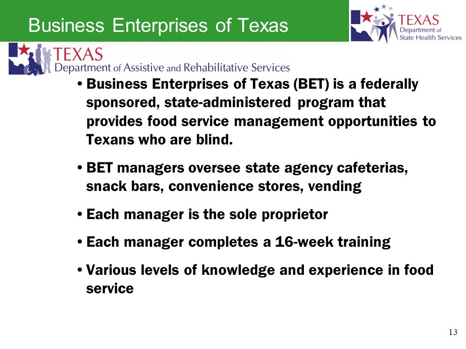 Business Enterprises of Texas Business Enterprises of Texas (BET) is a federally sponsored, state-administered program that provides food service management opportunities to Texans who are blind.