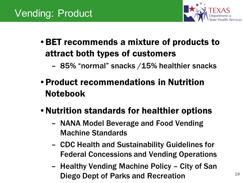 Vending: Product BET recommends a mixture of products to attract both types of customers –85% normal snacks /15% healthier snacks Product recommendations in Nutrition Notebook Nutrition standards for healthier options –NANA Model Beverage and Food Vending Machine Standards –CDC Health and Sustainability Guidelines for Federal Concessions and Vending Operations –Healthy Vending Machine Policy – City of San Diego Dept of Parks and Recreation 19