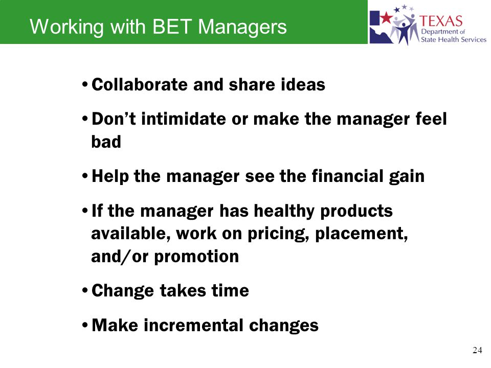 Working with BET Managers Collaborate and share ideas Don't intimidate or make the manager feel bad Help the manager see the financial gain If the manager has healthy products available, work on pricing, placement, and/or promotion Change takes time Make incremental changes 24
