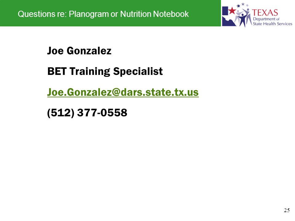 Questions re: Planogram or Nutrition Notebook Joe Gonzalez BET Training Specialist Joe.Gonzalez@dars.state.tx.us (512) 377-0558 25