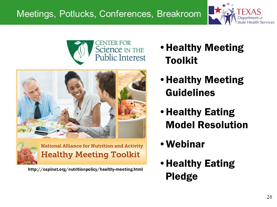 Meetings, Potlucks, Conferences, Breakroom http://cspinet.org/nutritionpolicy/healthy-meeting.html Healthy Meeting Toolkit Healthy Meeting Guidelines Healthy Eating Model Resolution Webinar Healthy Eating Pledge 26