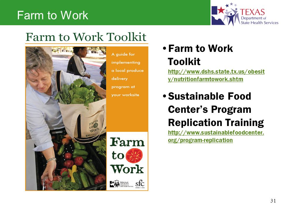 Farm to Work Farm to Work Toolkit http://www.dshs.state.tx.us/obesit y/nutritionfarmtowork.shtm http://www.dshs.state.tx.us/obesit y/nutritionfarmtowork.shtm Sustainable Food Center's Program Replication Training http://www.sustainablefoodcenter.