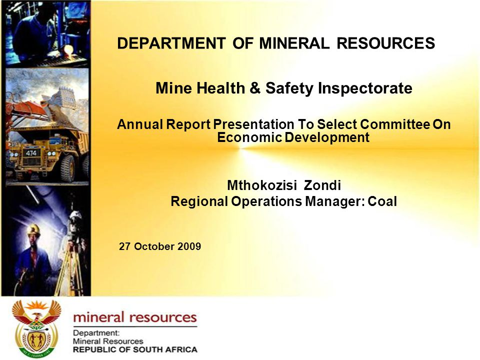 Mine Health & Safety Inspectorate Annual Report Presentation To Select Committee On Economic Development Mthokozisi Zondi Regional Operations Manager: Coal 27 October 2009 DEPARTMENT OF MINERAL RESOURCES