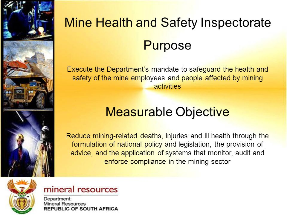 Mine Health and Safety Inspectorate Purpose Execute the Department's mandate to safeguard the health and safety of the mine employees and people affected by mining activities Measurable Objective Reduce mining-related deaths, injuries and ill health through the formulation of national policy and legislation, the provision of advice, and the application of systems that monitor, audit and enforce compliance in the mining sector