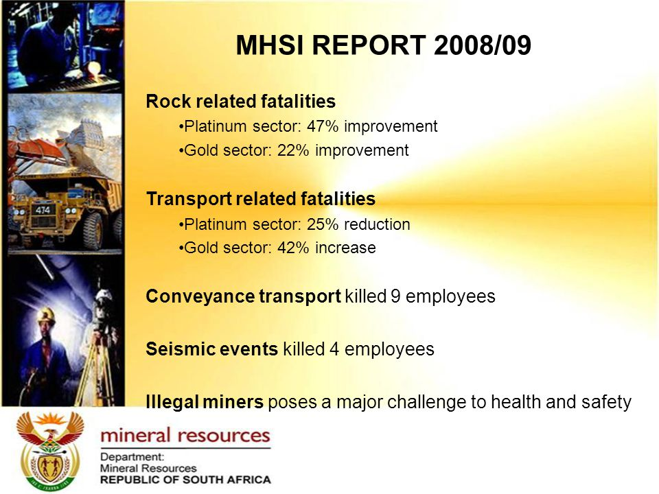 MHSI REPORT 2008/09 Rock related fatalities Platinum sector: 47% improvement Gold sector: 22% improvement Transport related fatalities Platinum sector: 25% reduction Gold sector: 42% increase Conveyance transport killed 9 employees Seismic events killed 4 employees Illegal miners poses a major challenge to health and safety