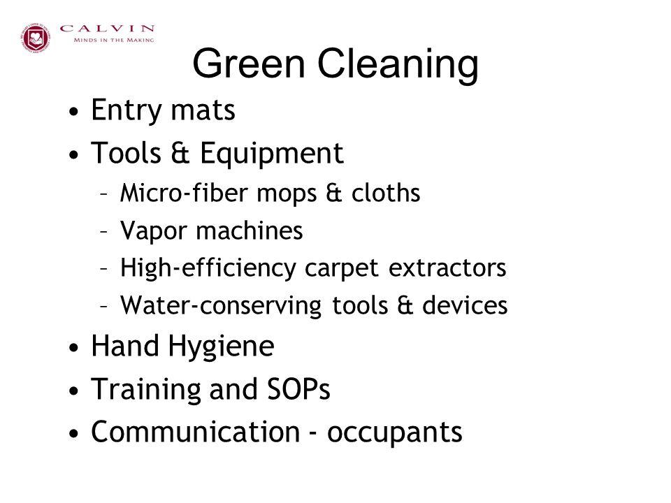 Green Cleaning Entry mats Tools & Equipment –Micro-fiber mops & cloths –Vapor machines –High-efficiency carpet extractors –Water-conserving tools & de