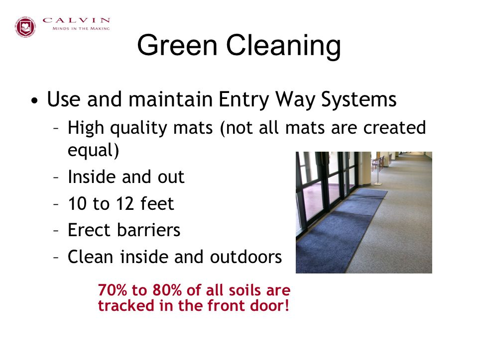 Green Cleaning Use and maintain Entry Way Systems –High quality mats (not all mats are created equal) –Inside and out –10 to 12 feet –Erect barriers –
