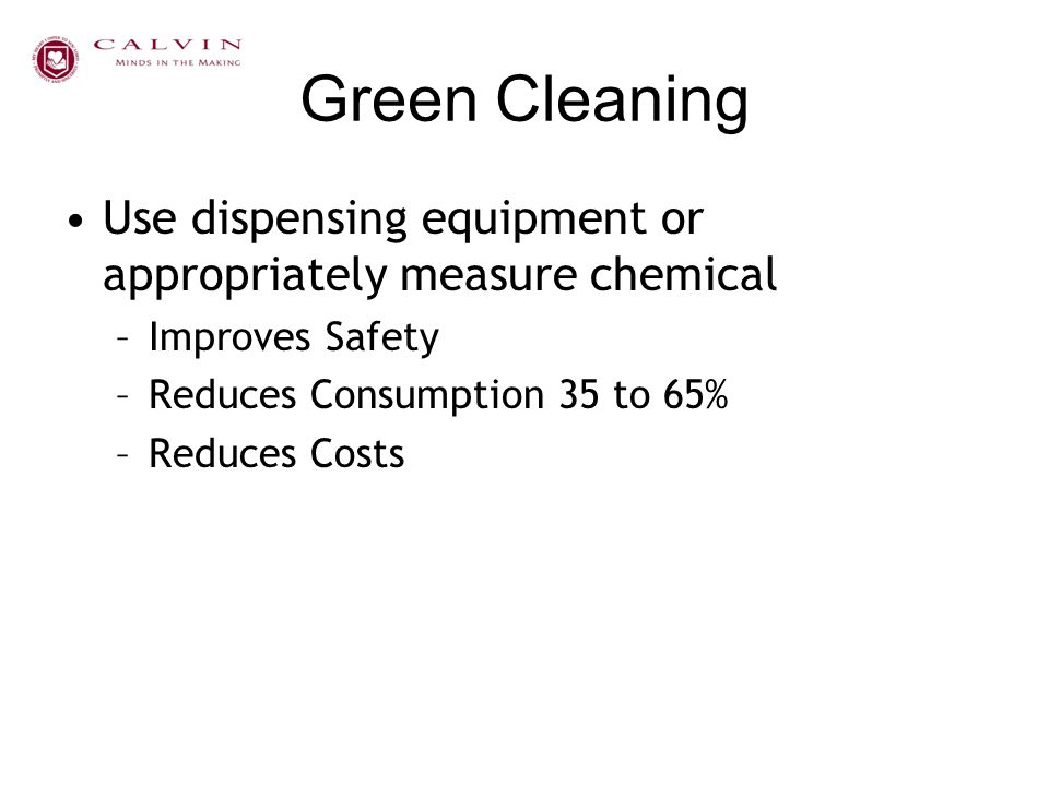 Green Cleaning Use dispensing equipment or appropriately measure chemical –Improves Safety –Reduces Consumption 35 to 65% –Reduces Costs