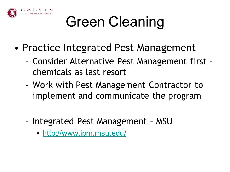 Green Cleaning Practice Integrated Pest Management –Consider Alternative Pest Management first – chemicals as last resort –Work with Pest Management C