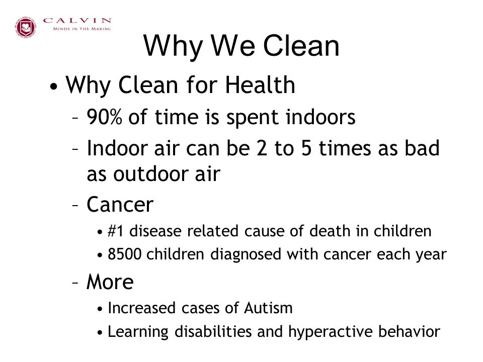 Why We Clean Why Clean for Health –90% of time is spent indoors –Indoor air can be 2 to 5 times as bad as outdoor air –Cancer #1 disease related cause