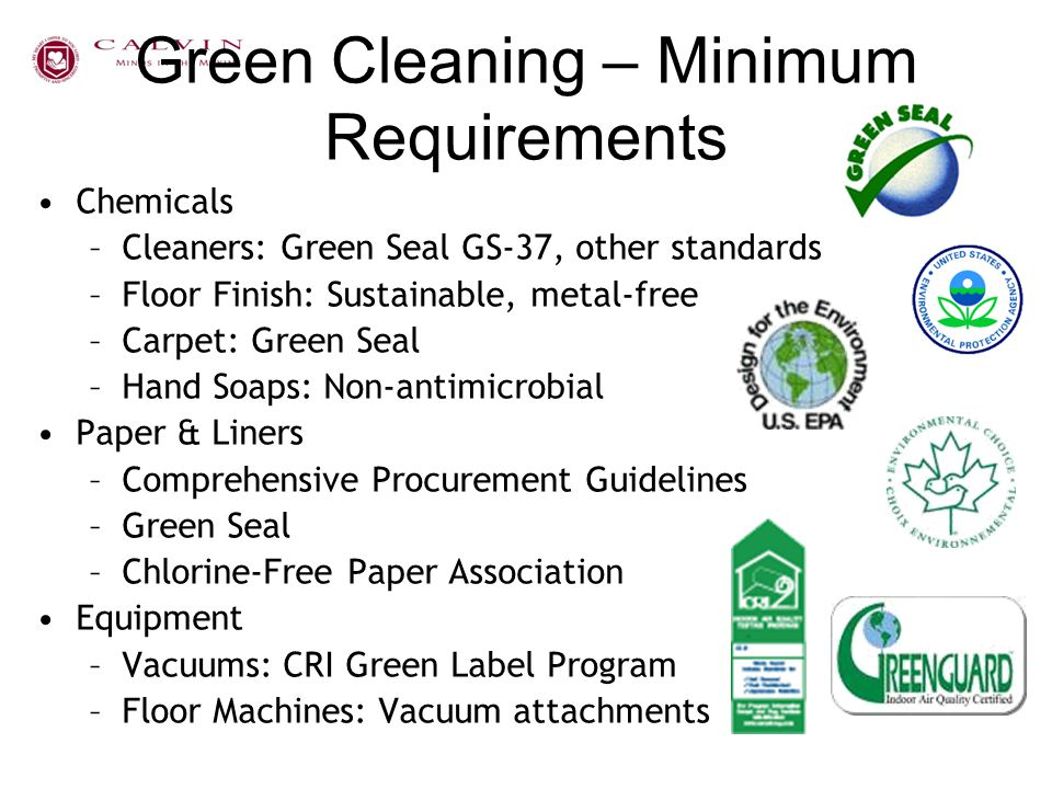 Green Cleaning – Minimum Requirements Chemicals –Cleaners: Green Seal GS-37, other standards –Floor Finish: Sustainable, metal-free –Carpet: Green Sea