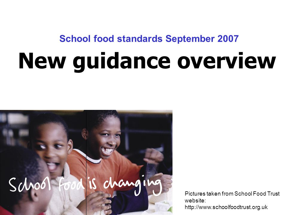 New guidance overview Pictures taken from School Food Trust website: http://www.schoolfoodtrust.org.uk School food standards September 2007