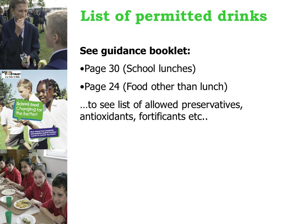 List of permitted drinks See guidance booklet: Page 30 (School lunches) Page 24 (Food other than lunch) …to see list of allowed preservatives, antioxidants, fortificants etc..