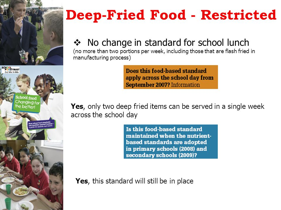 Deep-Fried Food - Restricted  No change in standard for school lunch (no more than two portions per week, including those that are flash fried in manufacturing process) Yes, only two deep fried items can be served in a single week across the school day Yes, this standard will still be in place