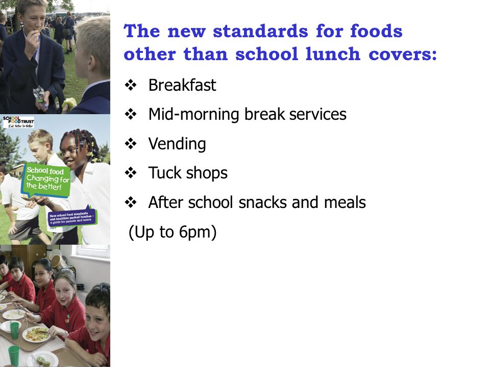 The new standards for foods other than school lunch covers:  Breakfast  Mid-morning break services  Vending  Tuck shops  After school snacks and meals (Up to 6pm)