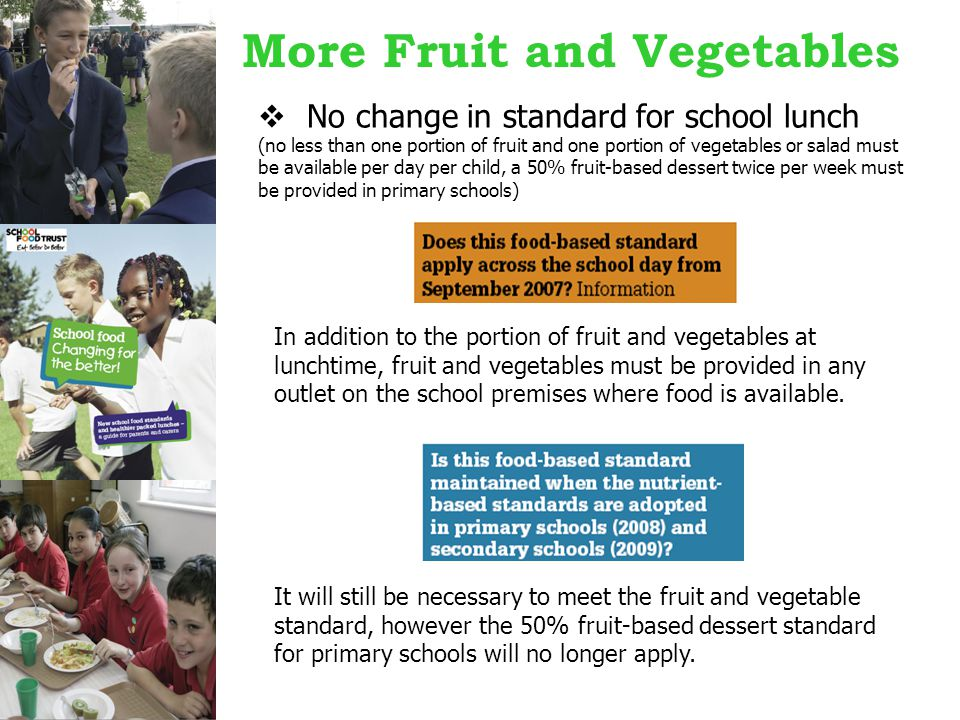 More Fruit and Vegetables  No change in standard for school lunch (no less than one portion of fruit and one portion of vegetables or salad must be available per day per child, a 50% fruit-based dessert twice per week must be provided in primary schools) In addition to the portion of fruit and vegetables at lunchtime, fruit and vegetables must be provided in any outlet on the school premises where food is available.