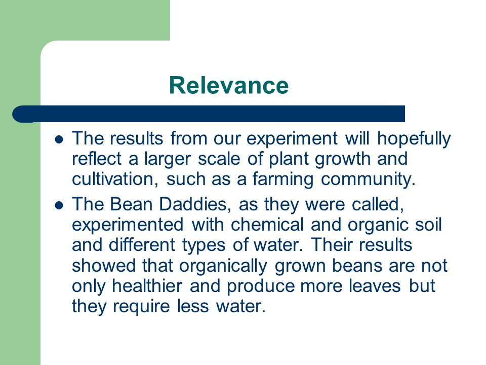 Relevance The results from our experiment will hopefully reflect a larger scale of plant growth and cultivation, such as a farming community.