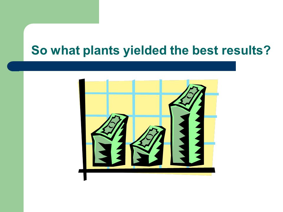 So what plants yielded the best results?