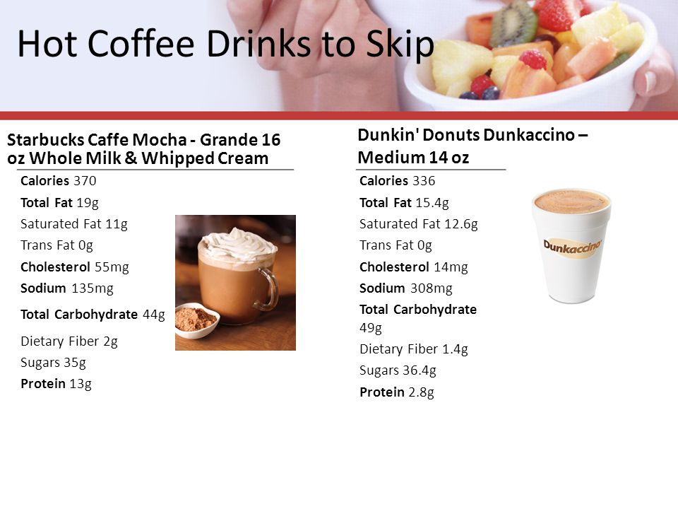 Hot Coffee Drinks to Skip Starbucks Caffe Mocha - Grande 16 oz Whole Milk & Whipped Cream Dunkin Donuts Dunkaccino – Medium 14 oz Calories 370 Total Fat 19g Saturated Fat 11g Trans Fat 0g Cholesterol 55mg Sodium 135mg Total Carbohydrate 44g Dietary Fiber 2g Sugars 35g Protein 13g Calories 336 Total Fat 15.4g Saturated Fat 12.6g Trans Fat 0g Cholesterol 14mg Sodium 308mg Total Carbohydrate 49g Dietary Fiber 1.4g Sugars 36.4g Protein 2.8g