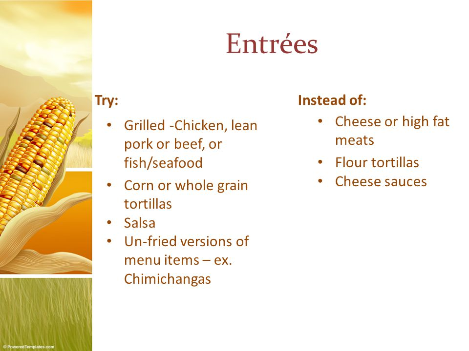 Entrées Try: Grilled -Chicken, lean pork or beef, or fish/seafood Corn or whole grain tortillas Salsa Un-fried versions of menu items – ex.
