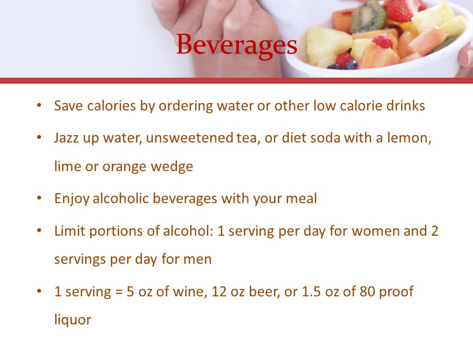 Beverages Save calories by ordering water or other low calorie drinks Jazz up water, unsweetened tea, or diet soda with a lemon, lime or orange wedge Enjoy alcoholic beverages with your meal Limit portions of alcohol: 1 serving per day for women and 2 servings per day for men 1 serving = 5 oz of wine, 12 oz beer, or 1.5 oz of 80 proof liquor