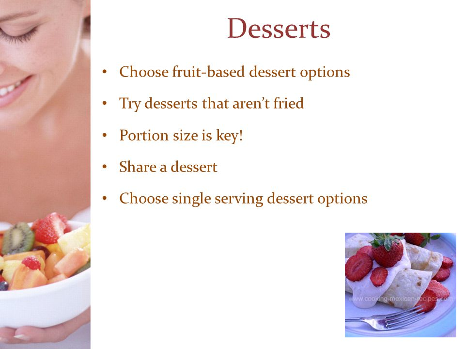Desserts Choose fruit-based dessert options Try desserts that aren't fried Portion size is key.
