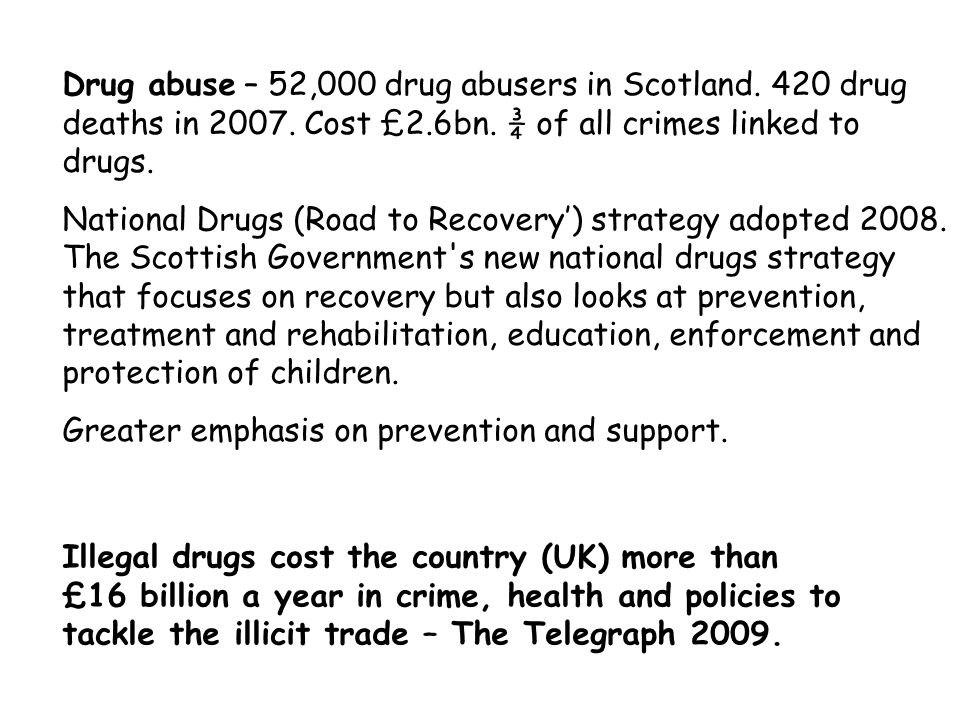 Drug abuse – 52,000 drug abusers in Scotland. 420 drug deaths in 2007. Cost £2.6bn. ¾ of all crimes linked to drugs. National Drugs (Road to Recovery'