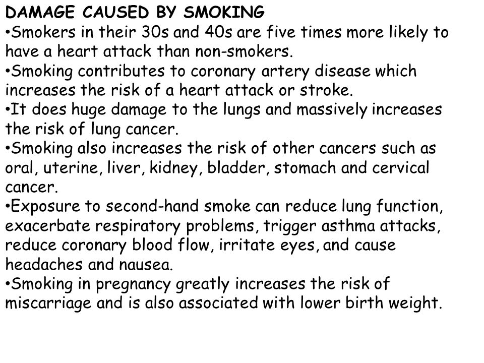 DAMAGE CAUSED BY SMOKING Smokers in their 30s and 40s are five times more likely to have a heart attack than non-smokers.
