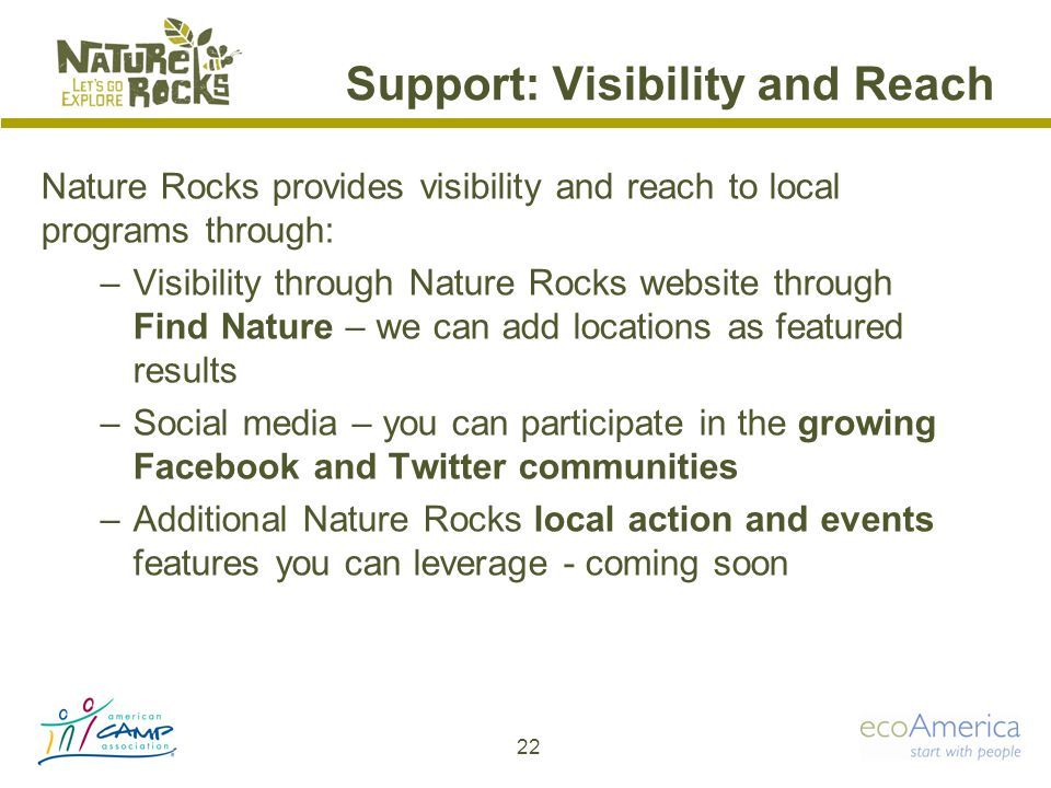 Support: Visibility and Reach Nature Rocks provides visibility and reach to local programs through: –Visibility through Nature Rocks website through Find Nature – we can add locations as featured results –Social media – you can participate in the growing Facebook and Twitter communities –Additional Nature Rocks local action and events features you can leverage - coming soon 22