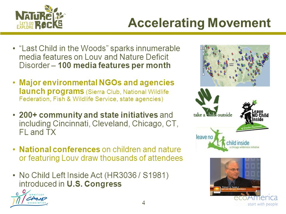 Accelerating Movement Last Child in the Woods sparks innumerable media features on Louv and Nature Deficit Disorder – 100 media features per month Major environmental NGOs and agencies launch programs (Sierra Club, National Wildlife Federation, Fish & Wildlife Service, state agencies) 200+ community and state initiatives and including Cincinnati, Cleveland, Chicago, CT, FL and TX National conferences on children and nature or featuring Louv draw thousands of attendees No Child Left Inside Act (HR3036 / S1981) introduced in U.S.