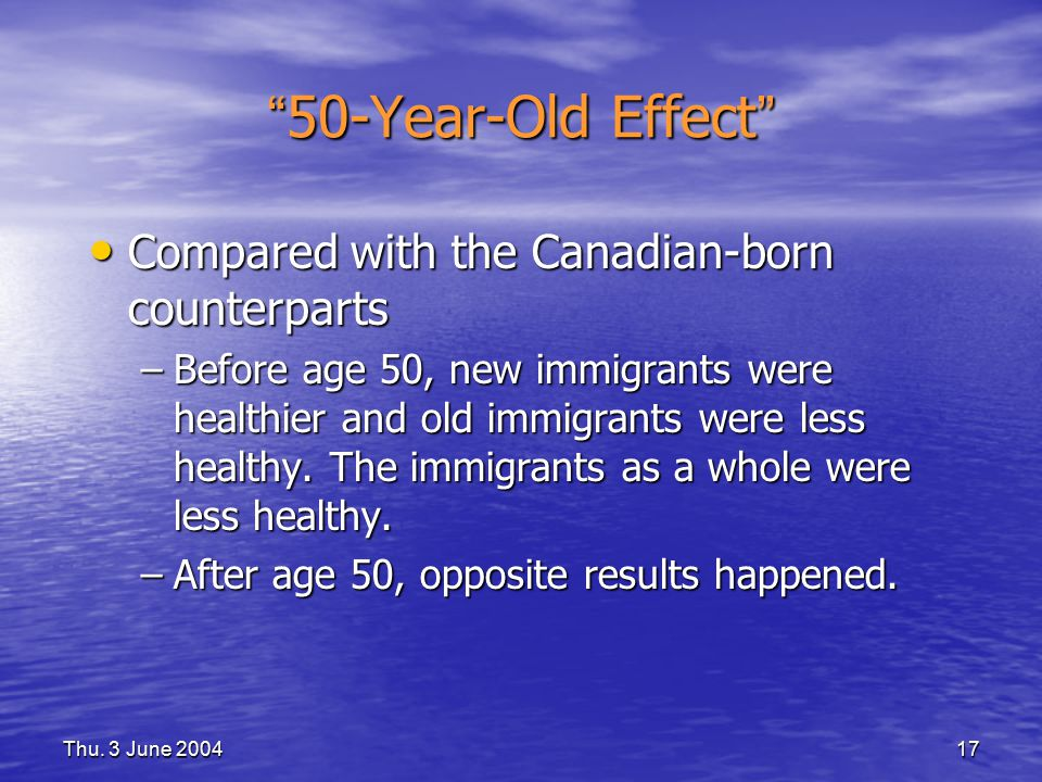 "Thu. 3 June 200417 "" 50-Year-Old Effect "" Compared with the Canadian-born counterparts Compared with the Canadian-born counterparts –Before age 50, ne"