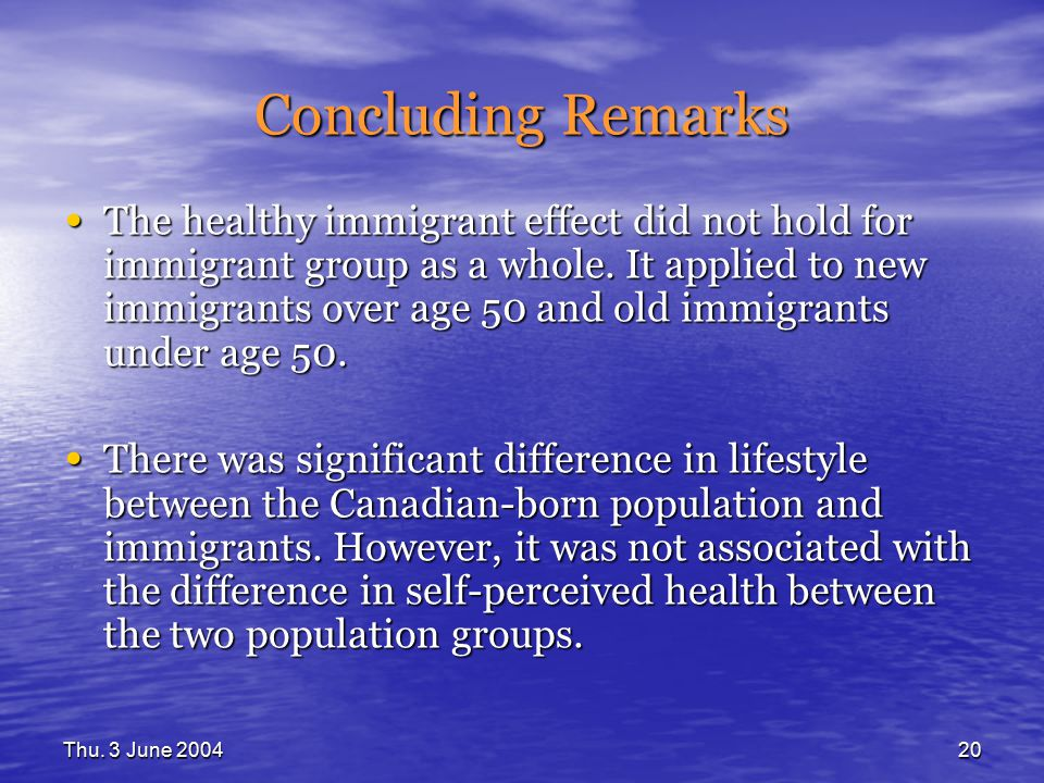 Thu. 3 June 200420 Concluding Remarks The healthy immigrant effect did not hold for immigrant group as a whole. It applied to new immigrants over age