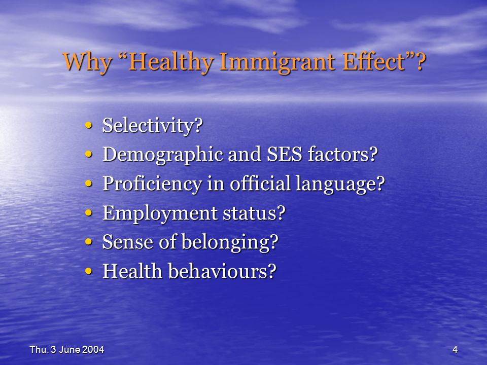 "Thu. 3 June 20044 Why ""Healthy Immigrant Effect""? Selectivity? Selectivity? Demographic and SES factors? Demographic and SES factors? Proficiency in o"